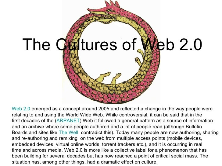 The Cultures of Web 2.0 Web 2.0  emerged as a concept around 2005 and reflected a change in the way people were relating t...