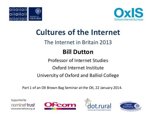 Cultures of the Internet The Internet in Britain 2013  Bill Dutton Professor of Internet Studies Oxford Internet Institute...
