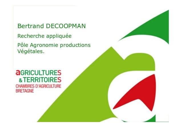 Bertrand DECOOPMAN Recherche appliquée Pôle Agronomie productions Végétales.