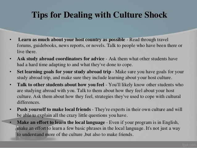 culture shock when studying abroad College abroad: learning to deal with the culture shock for irish students studying abroad, heavier workloads, less spoonfeeding and more independent learning can be a jolt to the system, but also a rewarding experience.