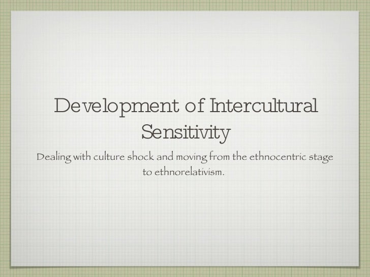 Development of Intercultural Sensitivity <ul><li>Dealing with culture shock and moving from the ethnocentric stage to ethn...