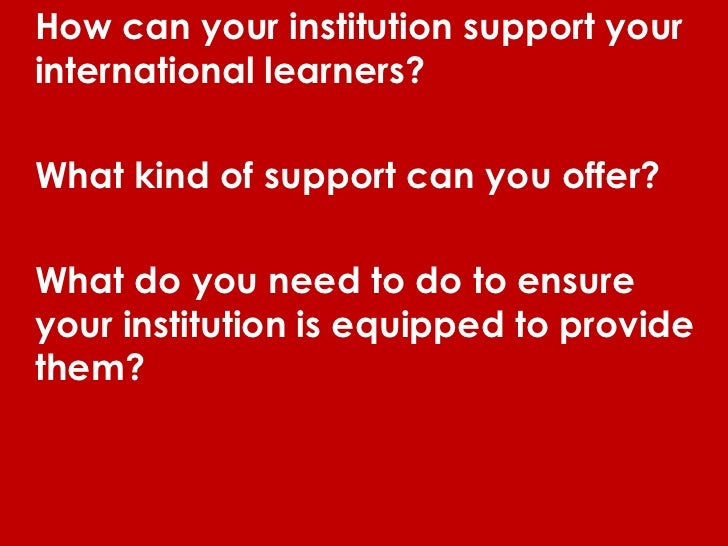 How can your institution support yourinternational learners?What kind of support can you offer?What do you need to do to e...