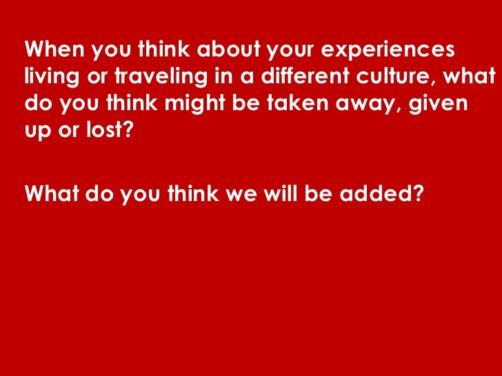 When you think about your experiencesliving or traveling in a different culture, whatdo you think might be taken away, giv...