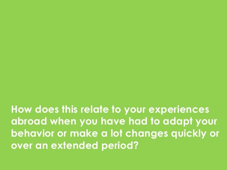 How does this relate to your experiencesabroad when you have had to adapt yourbehavior or make a lot changes quickly orove...
