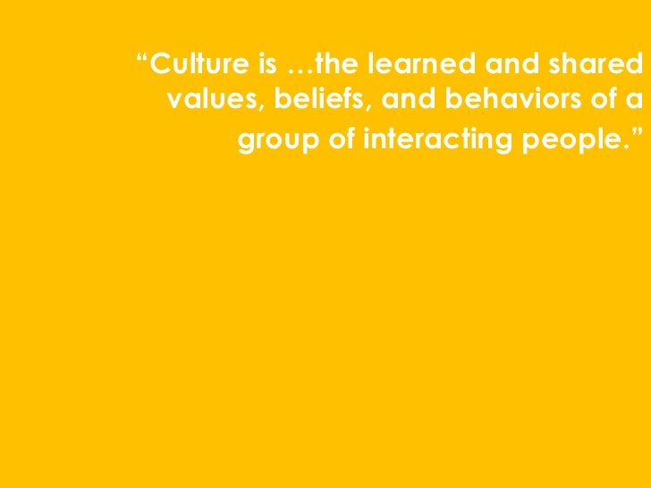 """""""Culture is …the learned and shared  values, beliefs, and behaviors of a       group of interacting people."""""""