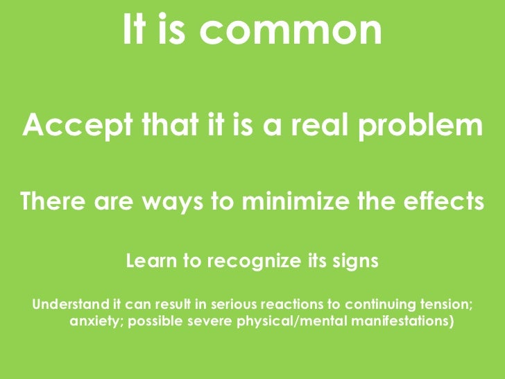 It is commonAccept that it is a real problemThere are ways to minimize the effects              Learn to recognize its sig...