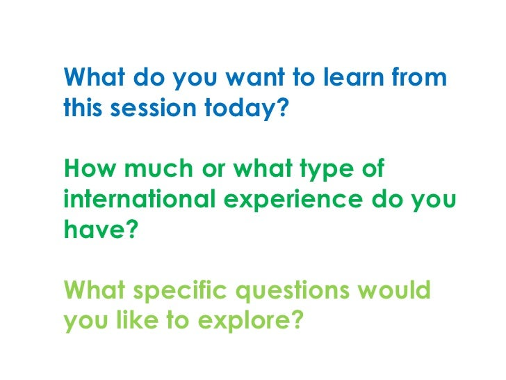 What do you want to learn fromthis session today?How much or what type ofinternational experience do youhave?What specific...