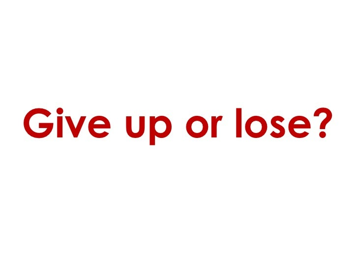 Give up or lose?