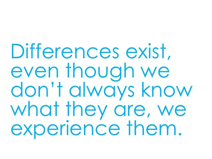 Differences exist,even though wedon't always knowwhat they are, weexperience them.