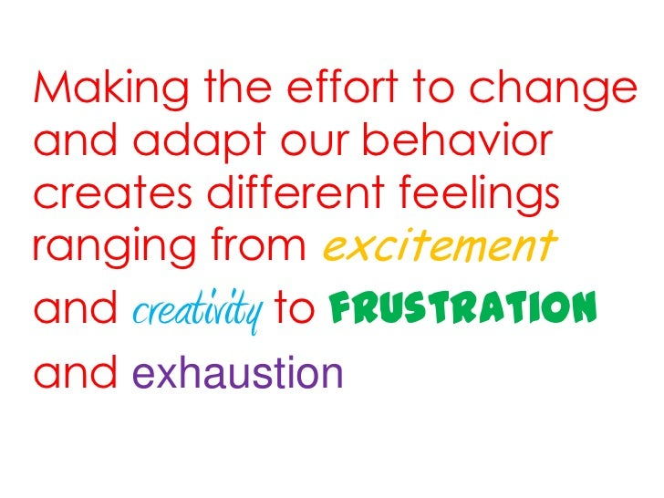 Making the effort to changeand adapt our behaviorcreates different feelingsranging from excitementand creativity to frustr...