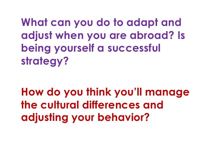 What can you do to adapt andadjust when you are abroad? Isbeing yourself a successfulstrategy?How do you think you'll mana...