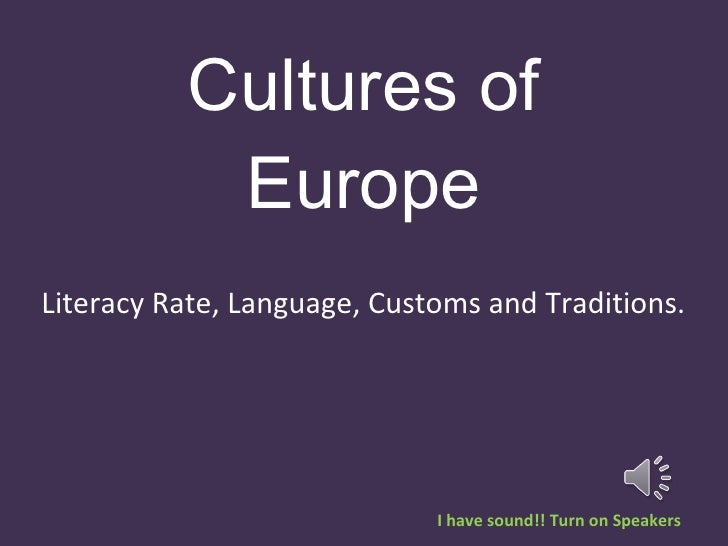 Cultures of Europe Literacy Rate, Language, Customs and Traditions.  I have sound!! Turn on Speakers