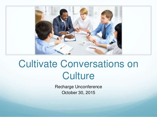 Cultivate Conversations on Culture Recharge Unconference October 30, 2015