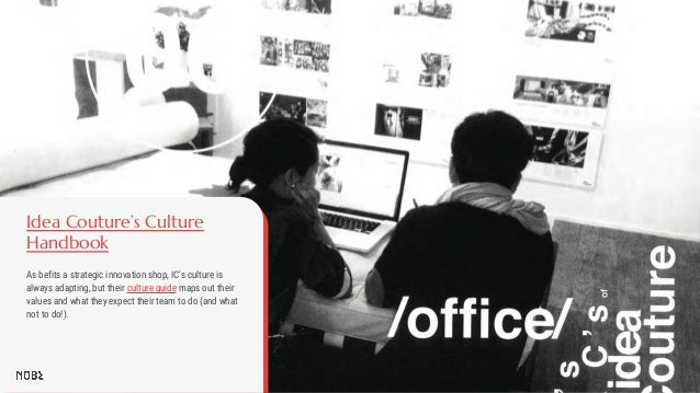 Idea Couture's Culture Handbook As befits a strategic innovation shop, IC's culture is always adapting, but their culture ...