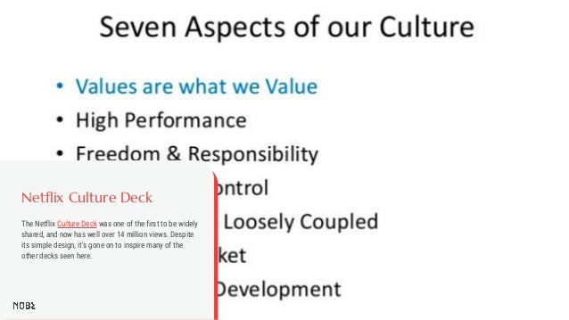 Netflix Culture Deck The Netflix Culture Deck was one of the first to be widely shared, and now has well over 14 million v...