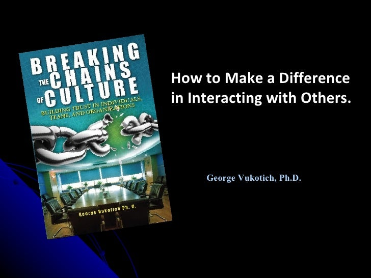 How to Make a Difference in Interacting with Others.         George Vukotich, Ph.D.