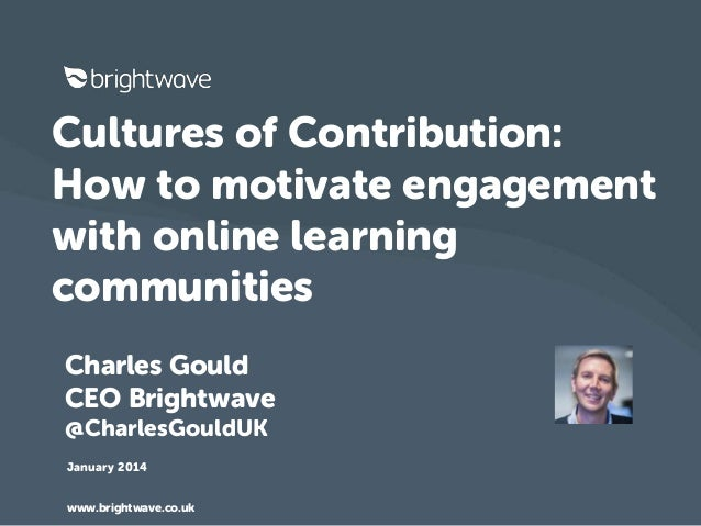 Cultures of Contribution: How to motivate engagement with online learning communities Charles Gould CEO Brightwave @Charle...