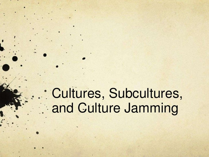 Cultures, Subcultures,and Culture Jamming