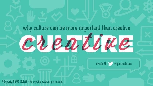 why culture can be more important than creative @rule29 @justinahrens ©Copyright 2015 Rule29 - No copying without permissi...