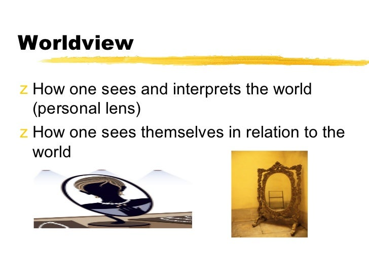 Worldviewz How one sees and interprets the world  (personal lens)z How one sees themselves in relation to the  world