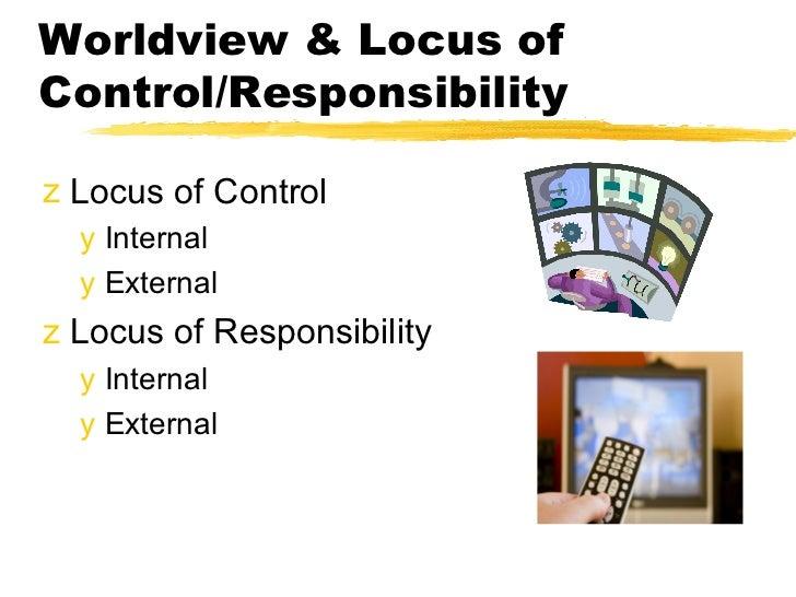 Worldview & Locus ofControl/Responsibilityz Locus of Control  y Internal  y Externalz Locus of Responsibility  y Internal ...