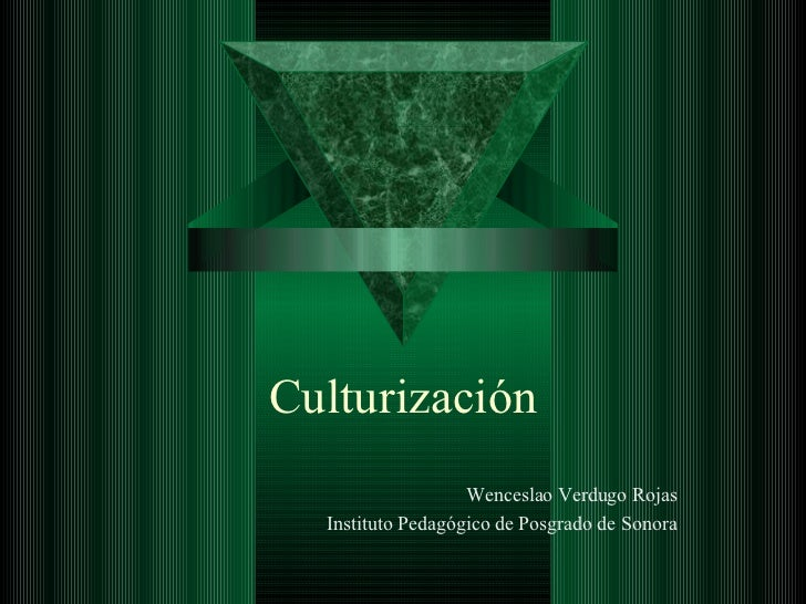 Culturización Wenceslao Verdugo Rojas Instituto Pedagógico de Posgrado de Sonora