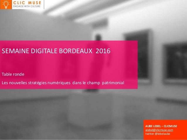 SEMAINE DIGITALE BORDEAUX 2016 Table ronde Les nouvelles stratégies numériques dans le champ patrimonial AUBE LEBEL – CLIC...