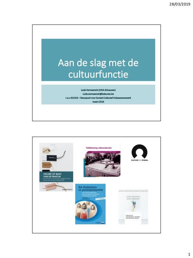 28/03/2019 1 Aan de slag met de cultuurfunctie Lode Vermeersch (HIVA-KULeuven) Lode.vermeersch@kuleuven.be i.o.v. SOCIUS –...
