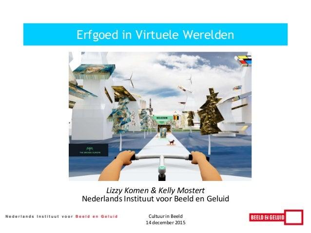 Lizzy Komen & Kelly Mostert Nederlands Instituut voor Beeld en Geluid Erfgoed in Virtuele Werelden Cultuur in Beeld 14 dec...
