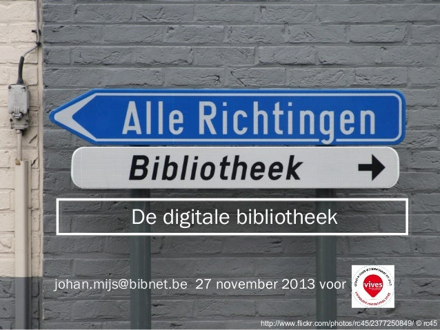 De digitale bibliotheek johan.mijs@bibnet.be 27 november 2013 voor  Rondetafel 19 mei 2009  http://www.flickr.com/photos/r...