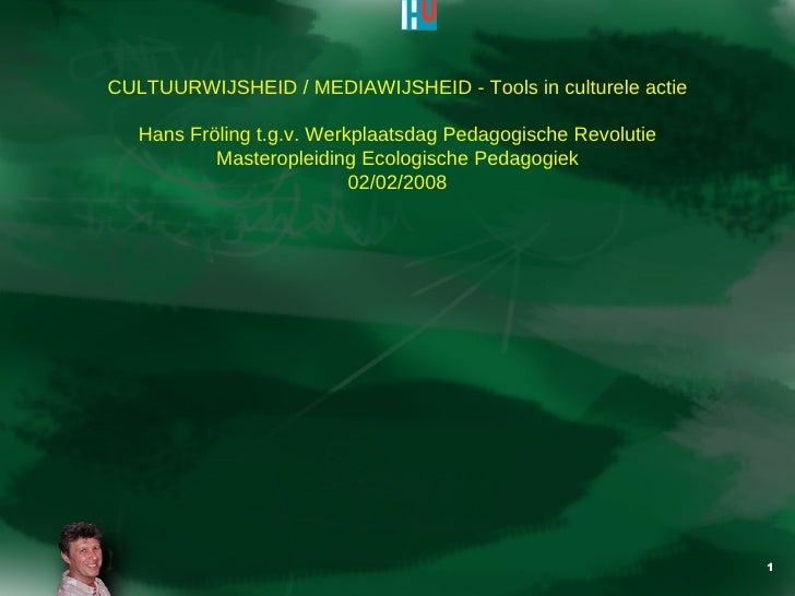 CULTUURWIJSHEID / MEDIAWIJSHEID - Tools in culturele actie Hans Fr öling t.g.v. Werkplaatsdag Pedagogische Revolutie Maste...