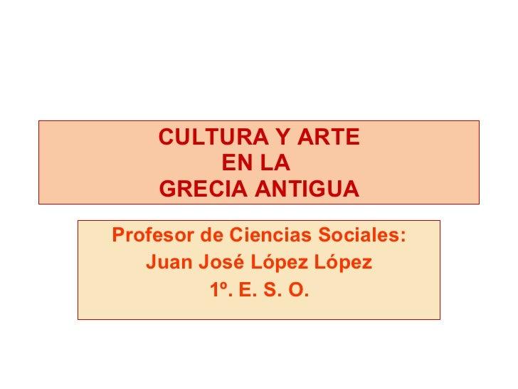 Profesor de Ciencias Sociales: Juan José López López 1º. E. S. O. CULTURA Y ARTE EN LA  GRECIA ANTIGUA
