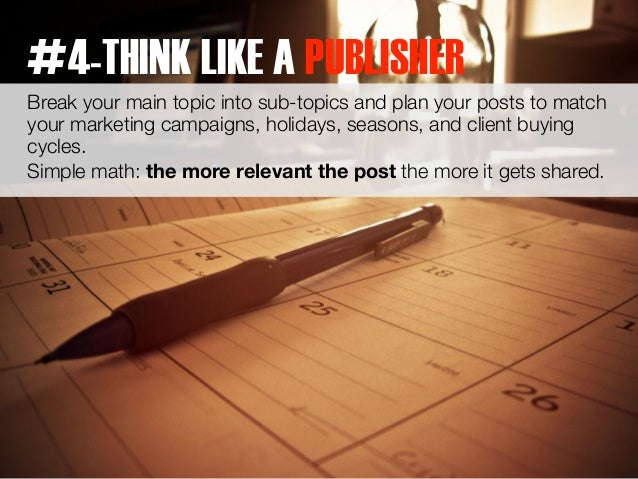 #4-THINK LIKE A PUBLISHER  Break your main topic into sub-topics and plan your posts to match  your marketing campaigns, h...