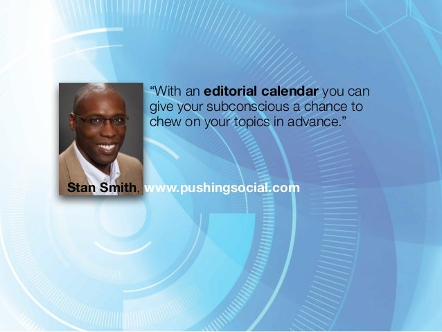 """""""With an editorial calendar you can  give your subconscious a chance to  chew on your topics in advance.""""  Stan Smith, www..."""