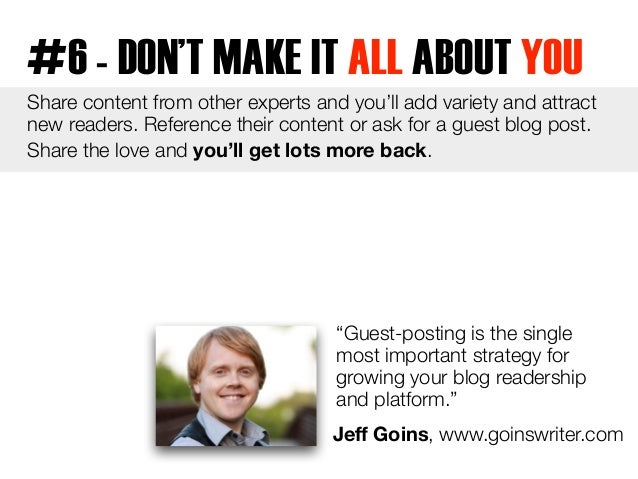 #6 - DON'T MAKE IT ALL ABOUT YOU  Share content from other experts and you'll add variety and attract  new readers. Refere...