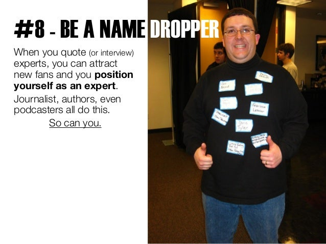 #8 - BE A NAME DROPPER  When you quote (or interview)  experts, you can attract  new fans and you position  yourself as an...