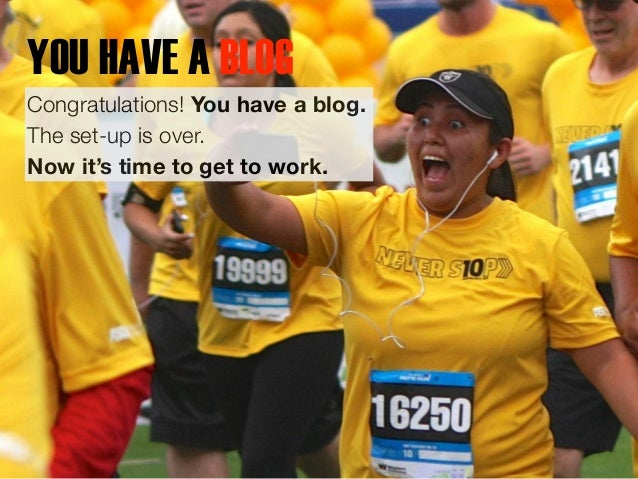 YOU HAVE A BLOG  Congratulations! You have a blog.  The set-up is over.  Now it's time to get to work.