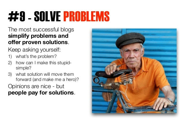 #9 - SOLVE PROBLEMS  The most successful blogs  simplify problems and  offer proven solutions.  Keep asking yourself:  1) ...