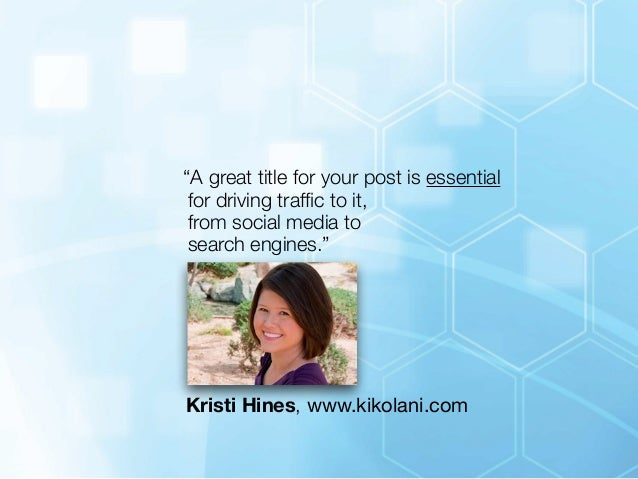"""""""A great title for your post is essential  for driving traffic to it,  from social media to  search engines.""""  Kristi Hine..."""