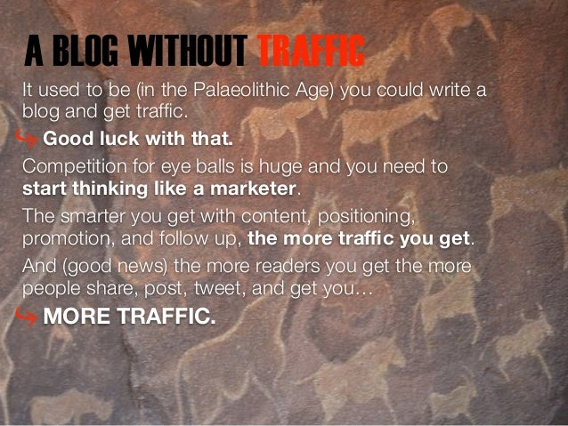 A BLOG WITHOUT TRAFFIC  It used to be (in the Palaeolithic Age) you could write a  blog and get traffic.  Good luck with t...