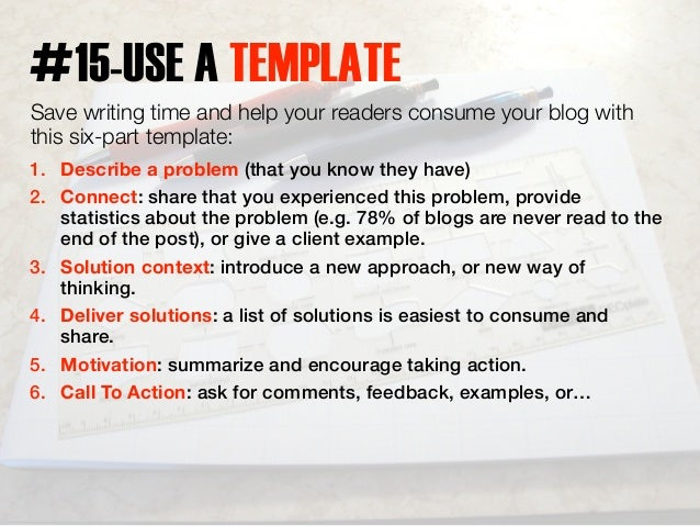 #15-USE A TEMPLATE  Save writing time and help your readers consume your blog with  this six-part template:  1. Describe a...