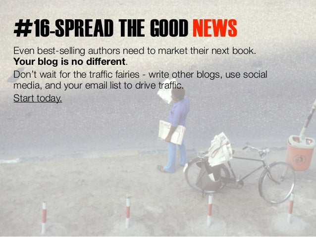 #16-SPREAD THE GOOD NEWS  Even best-selling authors need to market their next book.  Your blog is no different.  Don't wai...