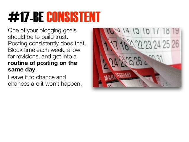 #17-BE CONSISTENT  One of your blogging goals  should be to build trust.  Posting consistently does that.  Block time each...