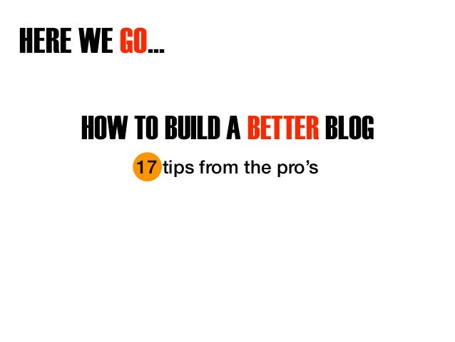 HERE WE GO…  HOW TO BUILD A BETTER BLOG  17 tips from the pro's