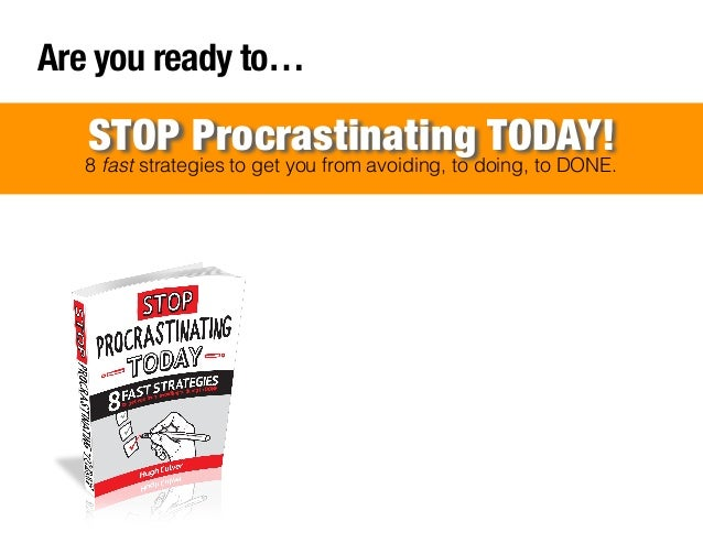 Are you ready to…  STOP Procrastinating TODAY!  8 fast strategies to get you from avoiding, to doing, to DONE.