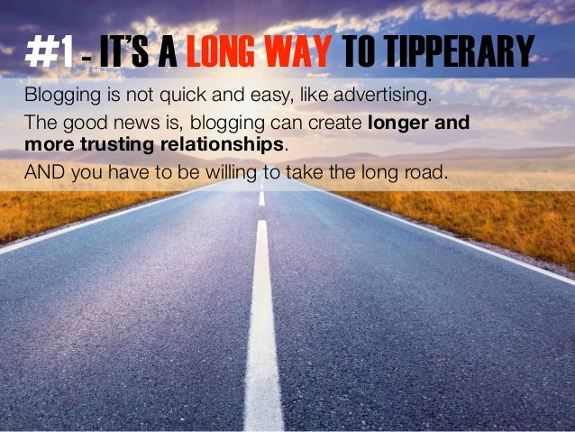 #1 - IT'S A LONG WAY TO TIPPERARY  Blogging is not quick and easy, like advertising.  The good news is, blogging can creat...