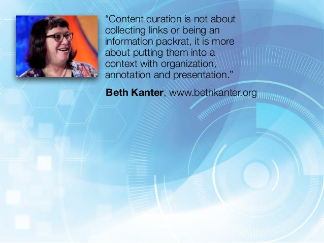 """""""Content curation is not about  collecting links or being an  information packrat, it is more  about putting them into a  ..."""