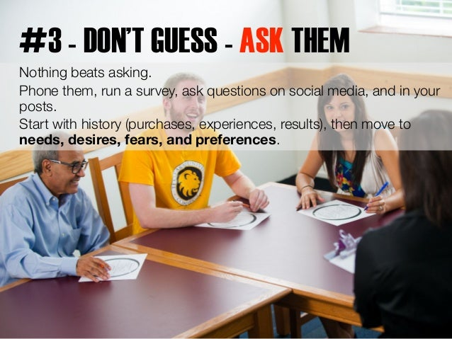 #3 - DON'T GUESS - ASK THEM  Nothing beats asking.  Phone them, run a survey, ask questions on social media, and in your  ...