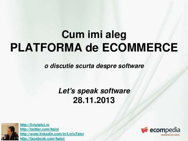 Cum imi aleg  PLATFORMA de ECOMMERCE o discutie scurta despre software  Let's speak software  28.11.2013 http://liviutaloi...