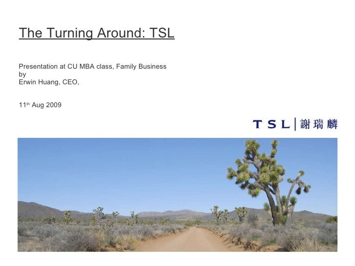 The Turning Around: TSL Presentation at CU MBA class, Family Business  by Erwin Huang, CEO,   11 th  Aug 2009